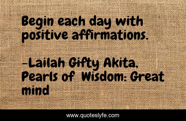 Begin each day with positive affirmations.