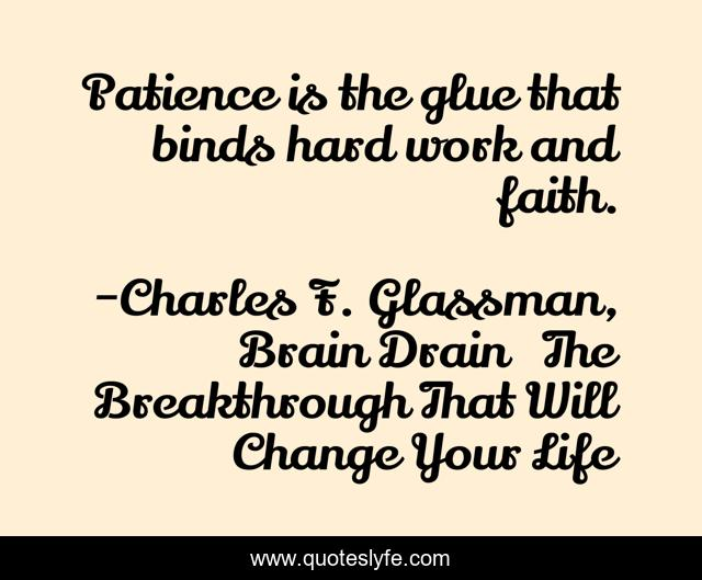 Patience is the glue that binds hard work and faith.