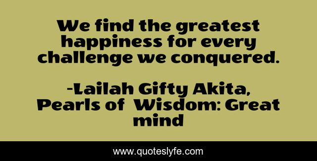 We find the greatest happiness for every challenge we conquered.
