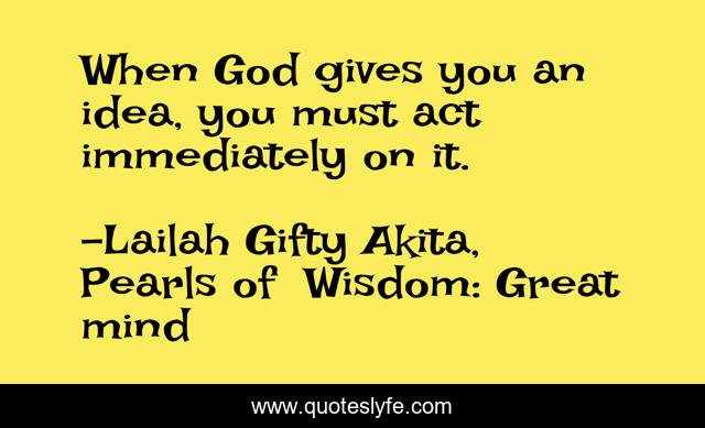 When God gives you an idea, you must act immediately on it.
