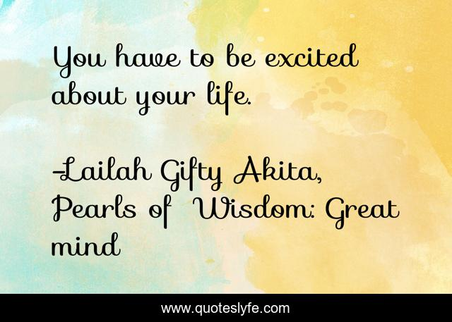 You have to be excited about your life.