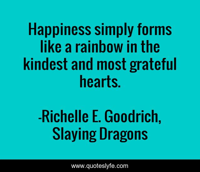 Happiness simply forms like a rainbow in the kindest and most grateful hearts.