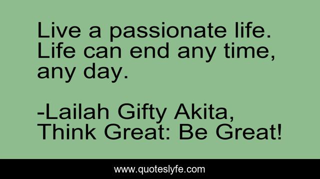 Live a passionate life. Life can end any time, any day.