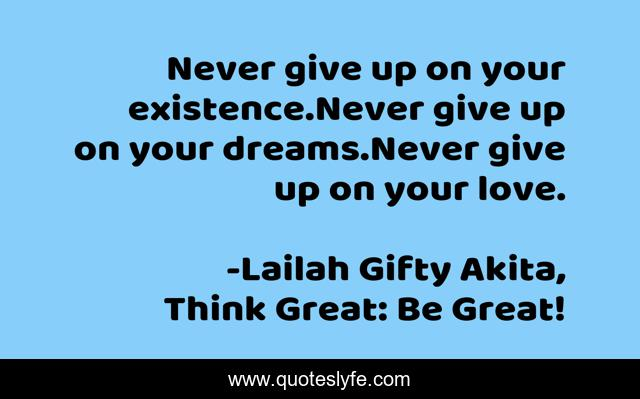 Never give up on your existence.Never give up on your dreams.Never give up on your love.
