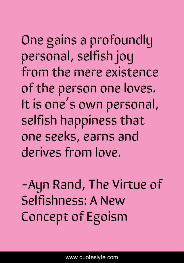 One gains a profoundly personal, selfish joy from the mere existence of the person one loves. It is one's own personal, selfish happiness that one seeks, earns and derives from love.