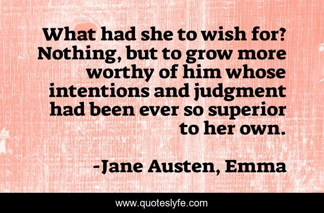 What had she to wish for? Nothing, but to grow more worthy of him whose intentions and judgment had been ever so superior to her own.