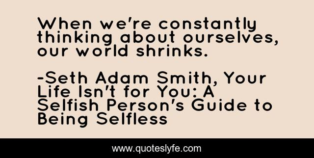 When we're constantly thinking about ourselves, our world shrinks.