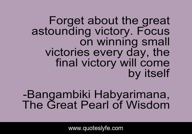 Forget about the great astounding victory. Focus on winning small victories every day, the final victory will come by itself