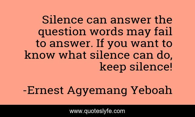 Silence can answer the question words may fail to answer. If you want to know what silence can do, keep silence!