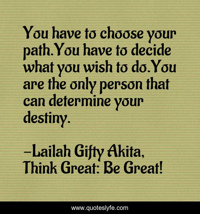 You have to choose your path.You have to decide what you wish to do.You are the only person that can determine your destiny.