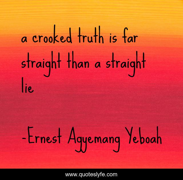 a crooked truth is far straight than a straight lie