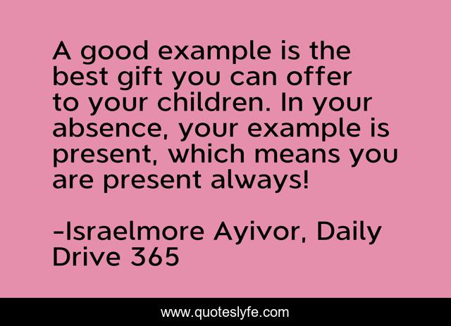 A good example is the best gift you can offer to your children. In your absence, your example is present, which means you are present always!