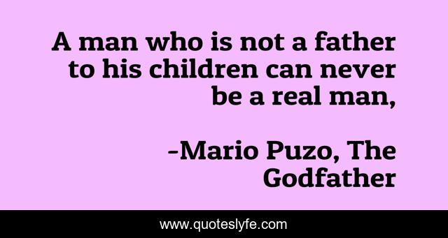 A man who is not a father to his children can never be a real man,