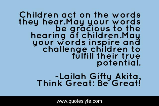 Children act on the words they hear.May your words be gracious to the hearing of children.May your words inspire and challenge children to fulfill their true potential.