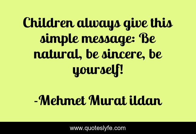 Children always give this simple message: Be natural, be sincere, be yourself!