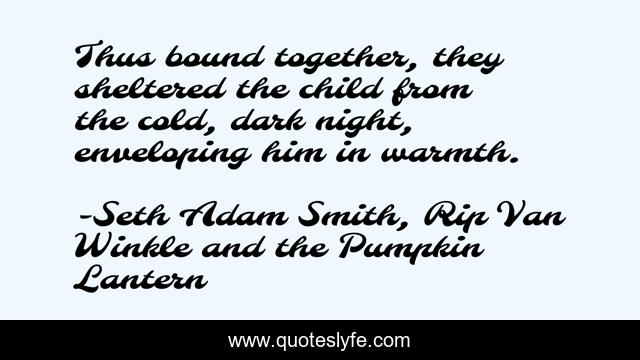 Thus bound together, they sheltered the child from the cold, dark night, enveloping him in warmth.