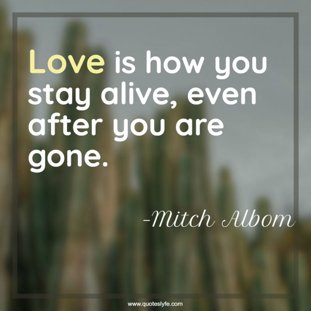 """Death Quotes: """"Love is how you stay alive, even after you are gone."""""""