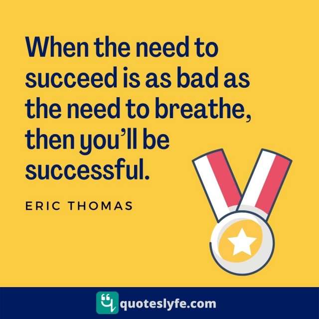 When the need to succeed is as bad as the need to breathe, then you'll be successful.