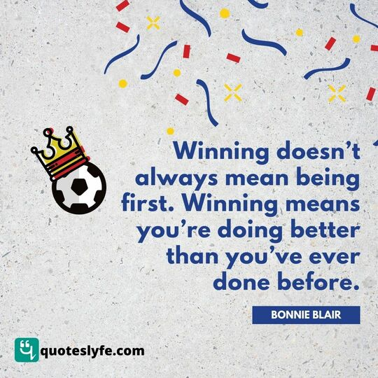 Winning doesn't always mean being first. Winning means you're doing better than you've ever done before.