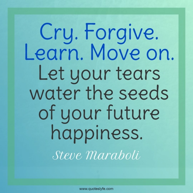 Cry. Forgive. Learn. Move on. Let your tears water the seeds of your future happiness.