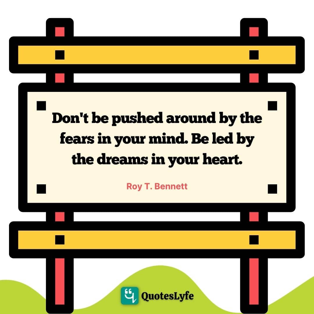 "Positive Quotes: ""Don't be pushed around by the fears in your mind. Be led by the dreams in your heart."""