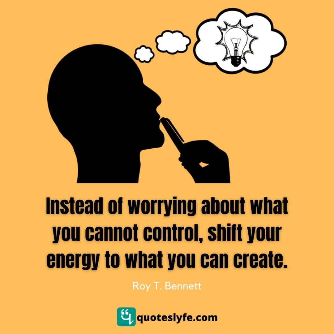 Instead of worrying about what you cannot control, shift your energy to what you can create.