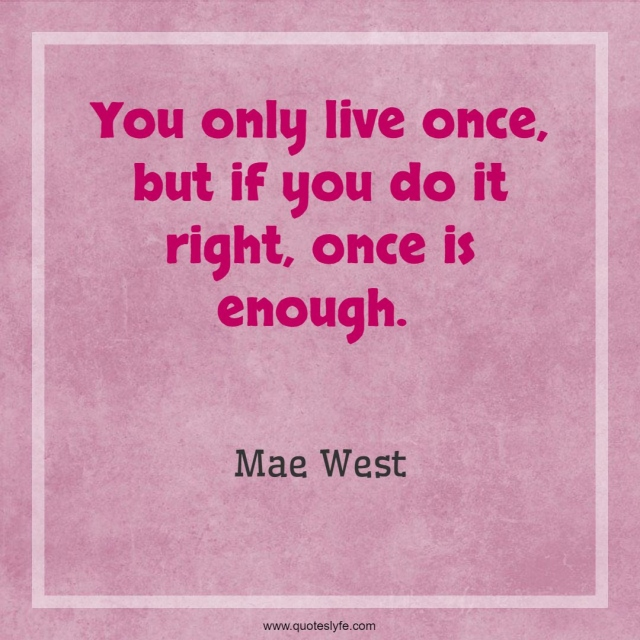"""Mae West Quotes: """"You only live once, but if you do it right, once is enough."""""""