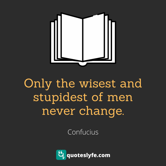Only the wisest and stupidest of men never change.