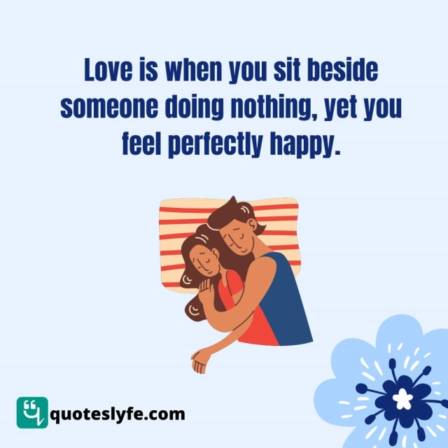 "Romantic Quotes: ""Love is when you sit beside someone doing nothing, yet you feel perfectly happy."""