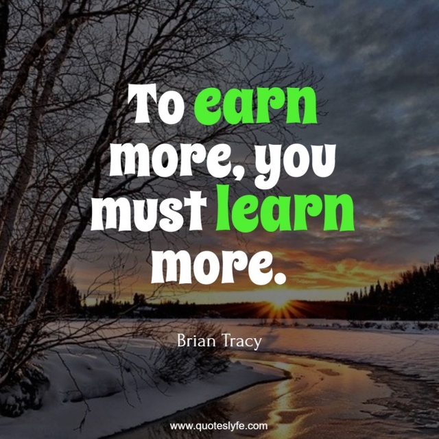 To earn more, you must learn more.