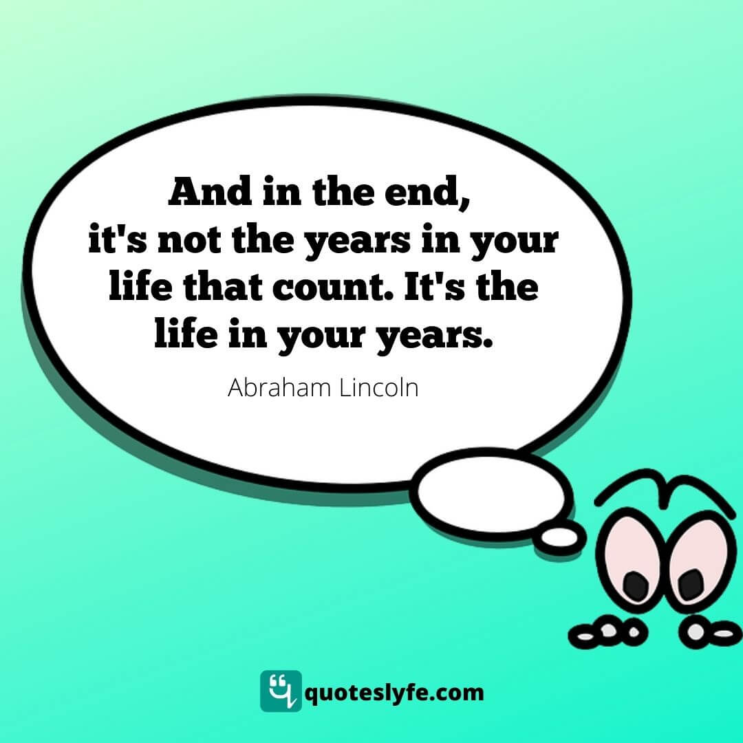 """Abraham Lincoln Quotes: """"And in the end, it's not the years in your life that count. It's the life in your years."""""""