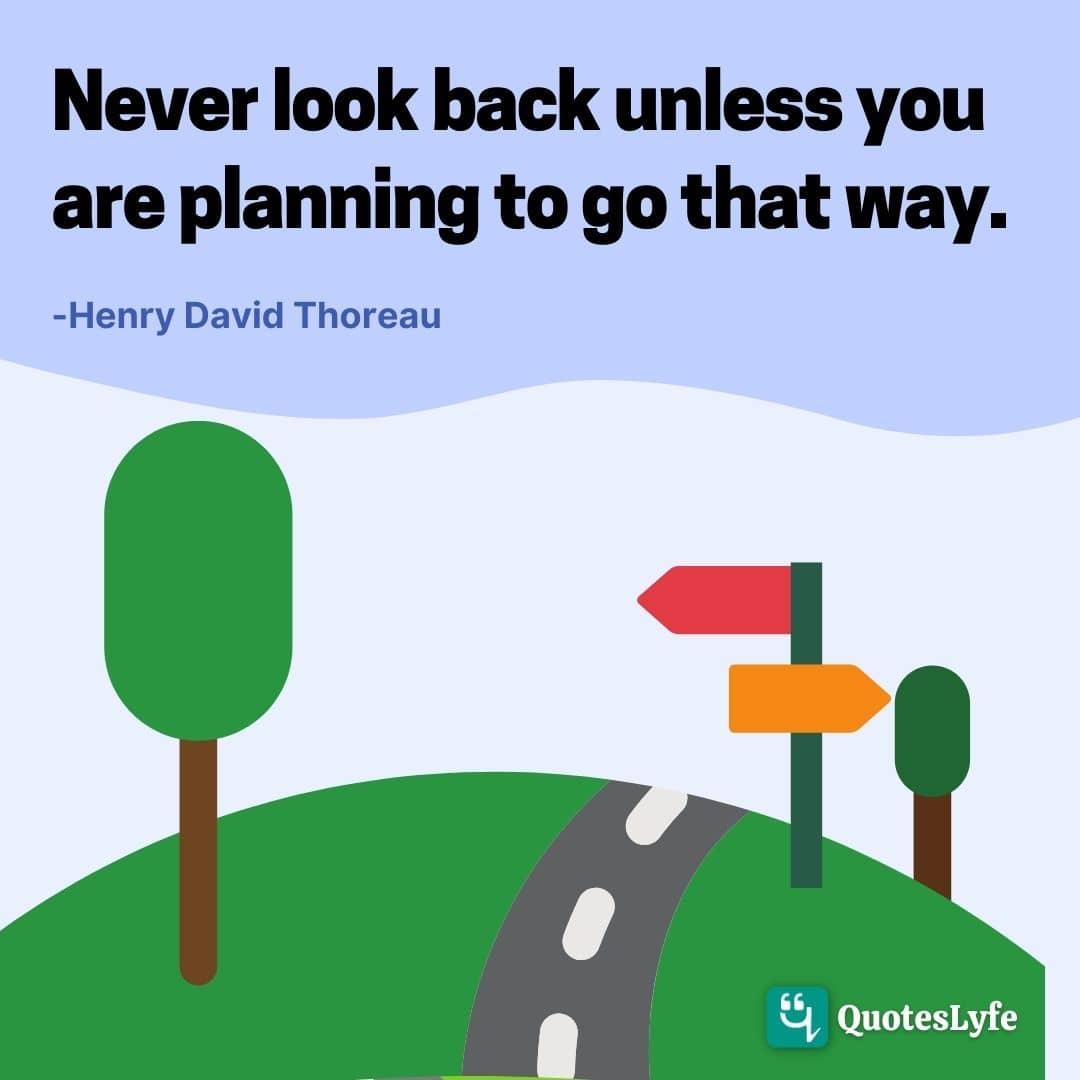 "Henry David Thoreau Quotes: ""Never look back unless you are planning to go that way."""
