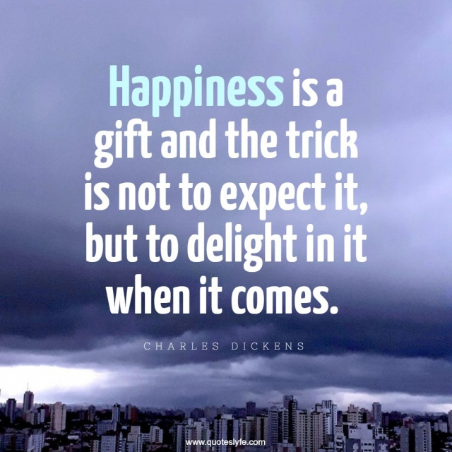 Happiness is a gift and the trick is not to expect it, but to delight in it when it comes.