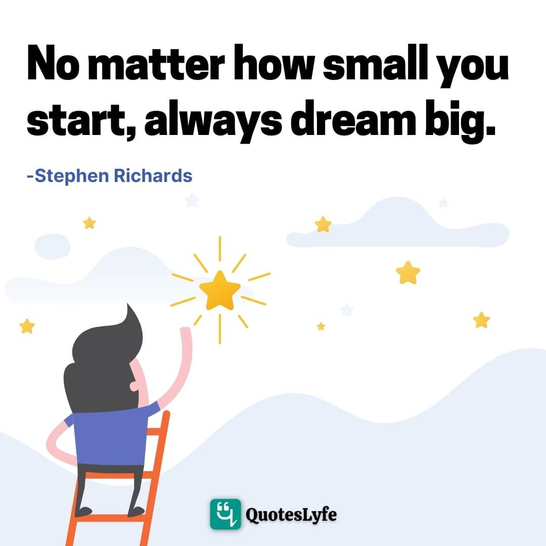 "Opportunity Quotes: ""No matter how small you start, always dream big."""