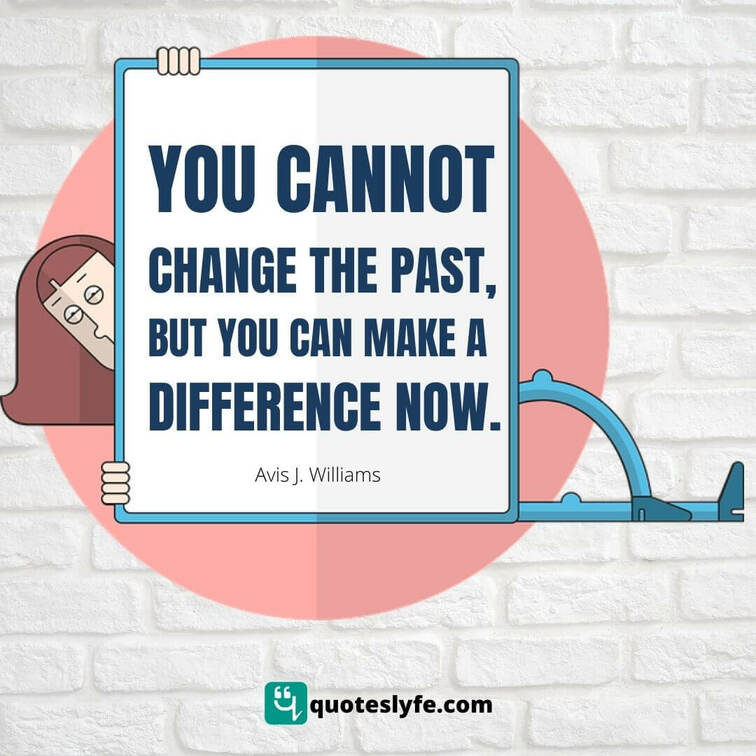 You cannot change the past, but you can make a difference now
