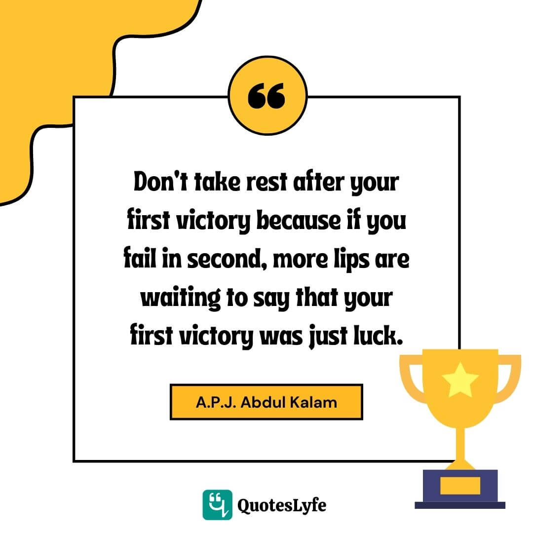 "A.P.J. Abdul Kalam Quotes: ""Don't take rest after your first victory because if you fail in second, more lips are waiting to say that your first victory was just luck."""