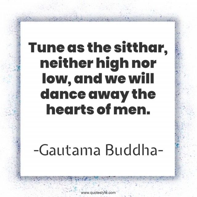 Tune as the sitthar, neither high nor low, and we will dance away the hearts of men.