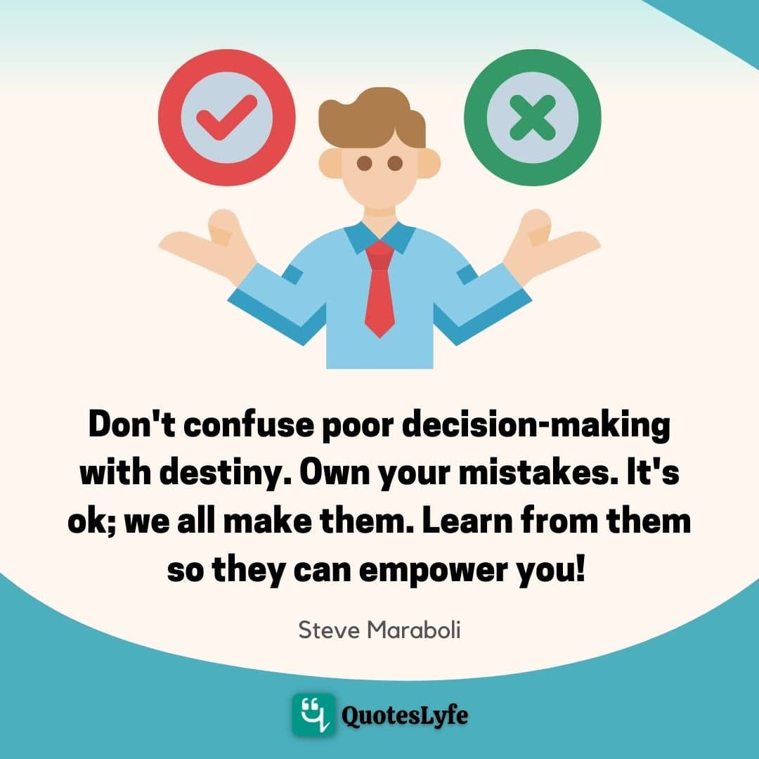 Don't confuse poor decision-making with destiny. Own your mistakes. It's ok; we all make them. Learn from them so they can empower you!