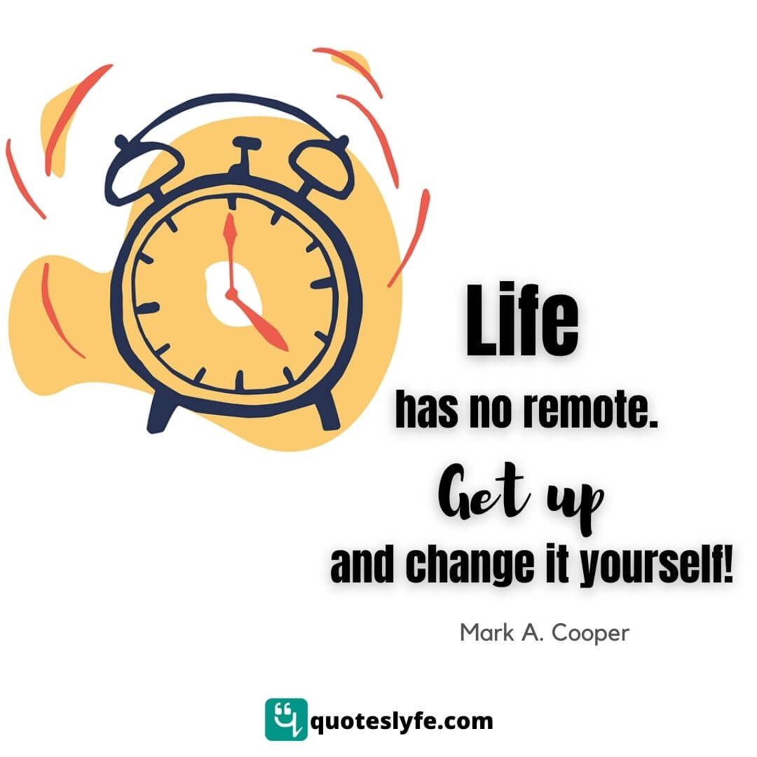 Life has no remote....get up and change it yourself!
