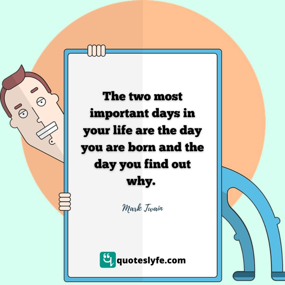 "Day Quotes: ""The two most important days in your life are the day you are born and the day you find out why."""