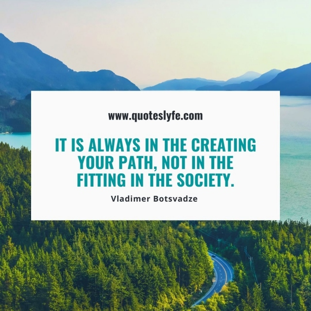 It is always in the creating your path, not in the fitting in the society.