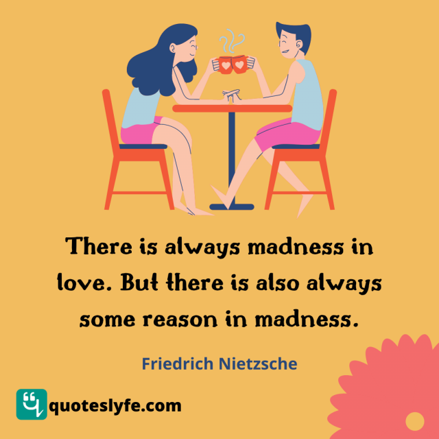 There is always madness in love. But there is also always some reason in madness.
