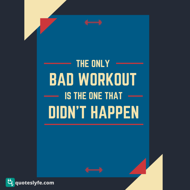 The only bad workout is the one that didn't happen.