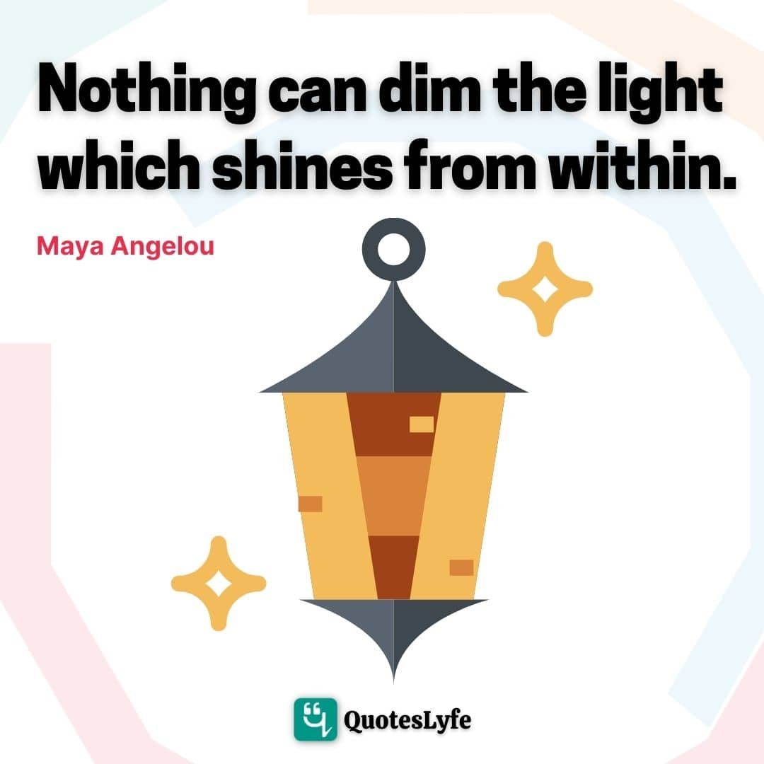 "Maya Angelou Quotes: ""Nothing can dim the light which shines from within."""