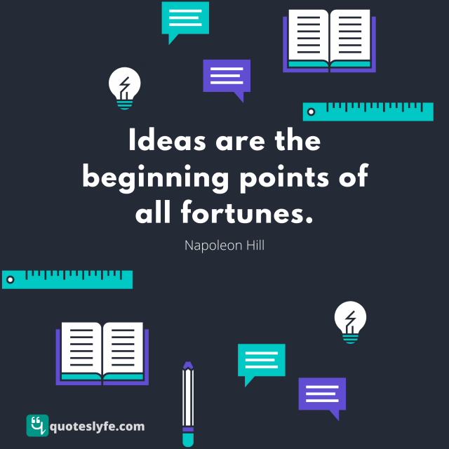 Ideas are the beginning points of all fortunes.