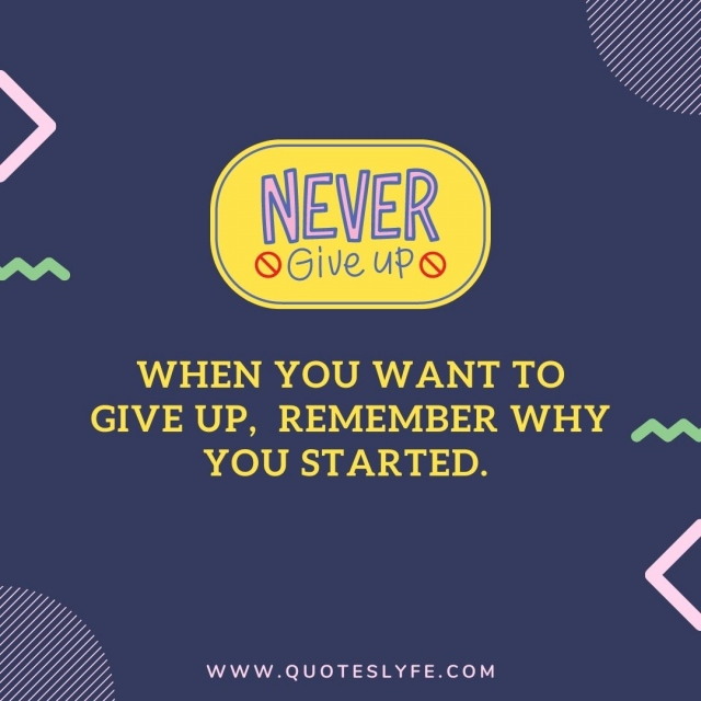 When you want to give up remember why you started.