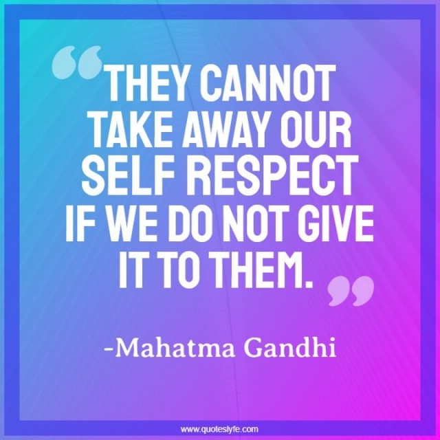 """Respect Quotes: """"They cannot take away our self respect if we do not give it to them."""""""