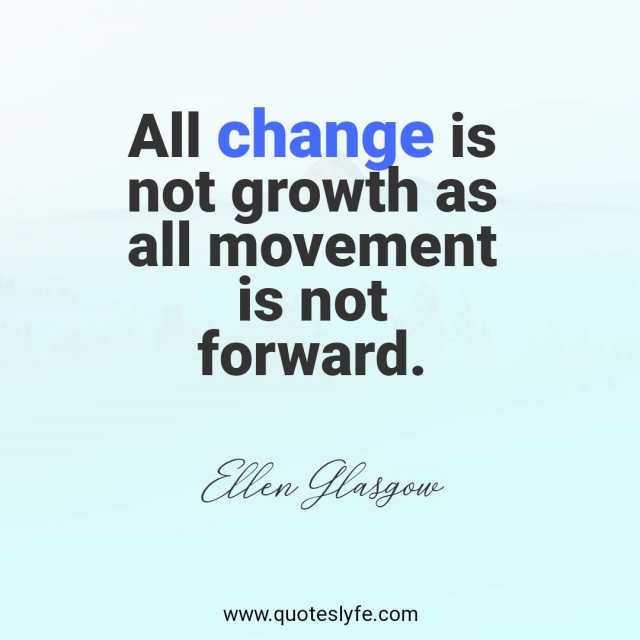 All change is not growth as all movement is not forward.