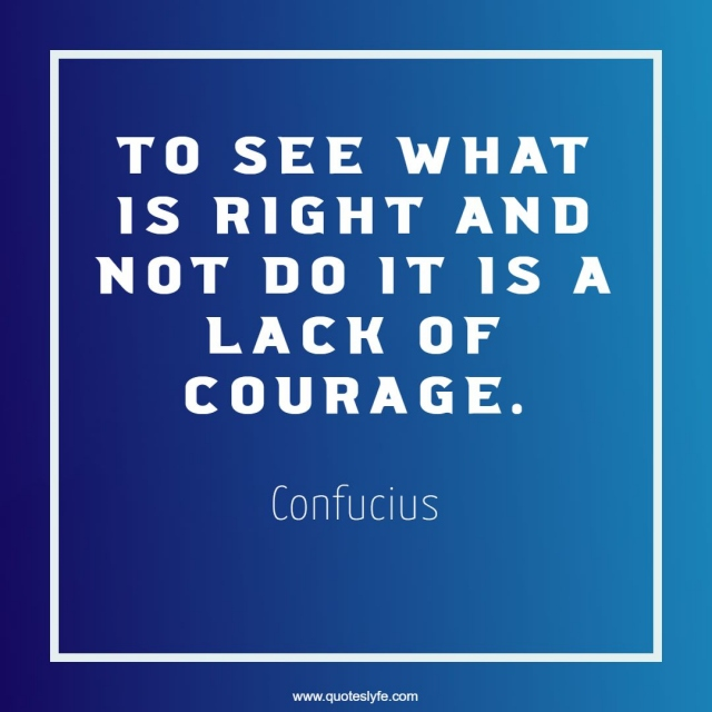 To See What Is Right And Not Do It Is A Lack Of Courage.