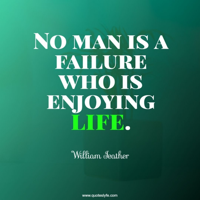 No man is a failure who is enjoying life.